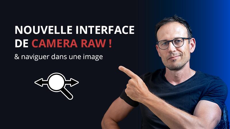 Nouvelle interface de camera Raw et comment naviguer dans une image.