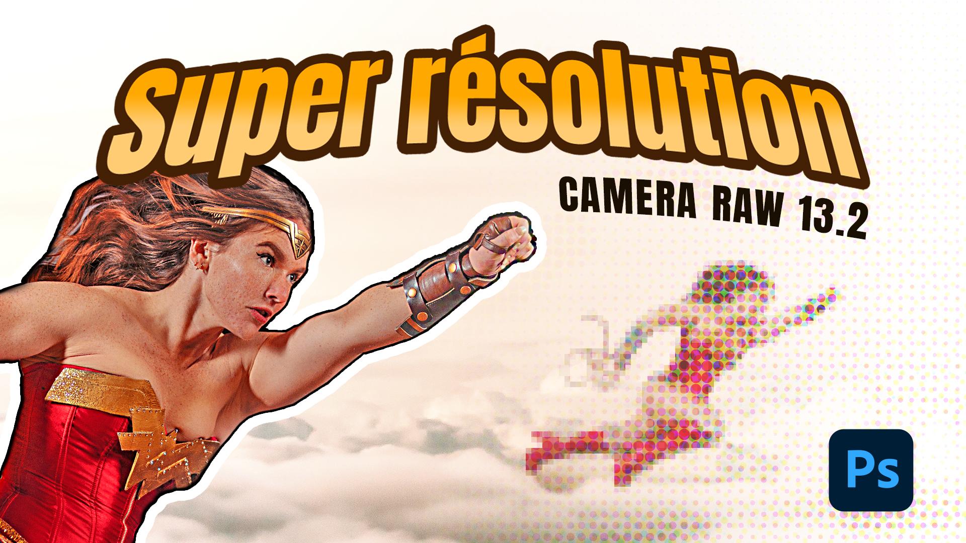 Comment doubler la résolution dans Camera Raw